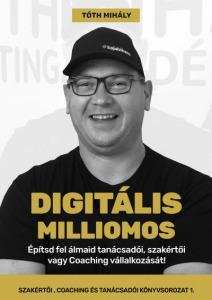 Tóth Mihály: Digitális Milliomos - Építsd fel álmaid tanácsadói, szakértői vagy Coaching vállalko...
