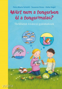 Susanne Orosz - Petra Maria Schmitt - Heike Vogel: Miért nem a tengerben élnek a tengerimalacok?